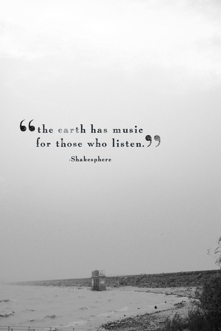 """""""The earth has music for those who listen."""" - Shakespeare"""