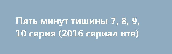 Пять минут тишины 7, 8, 9, 10 серия (2016 сериал нтв) http://kinofak.net/publ/prikljuchenija/pjat_minut_tishiny_7_8_9_10_serija_2016_serial_ntv_hd_23/10-1-0-5259  Профессионалы своего дела, и ответственный подход к работе, демонстрирует спасательно-поисковая группа людей, которая пользуется большой популярностью среди своих коллег. На какое задание бы они не пошли, уникальность их действий при операциях превратились в легенды. У костра истории о легендарных спасателях превращаются в…