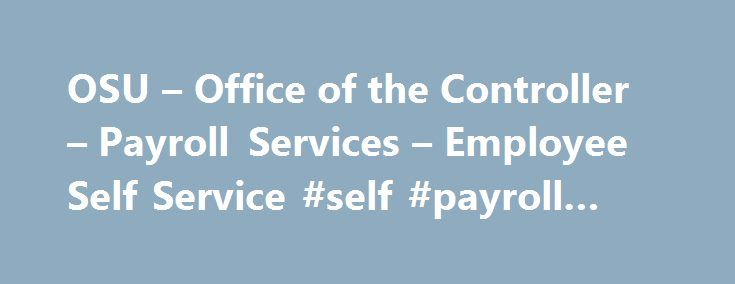 OSU – Office of the Controller – Payroll Services – Employee Self Service #self #payroll #service http://sudan.remmont.com/osu-office-of-the-controller-payroll-services-employee-self-service-self-payroll-service/  # Employee Self Service Table of Contents Introduction Employee Self Service (ESS) offers a single, secure source for individuals to manage their personal information. Employee Self Service contains links that allow employees to: Manage their direct deposit account information…