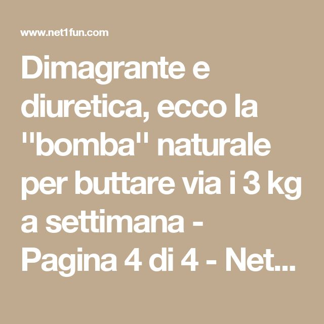 Dimagrante e diuretica, ecco la ''bomba'' naturale per buttare via i 3 kg a settimana - Pagina 4 di 4 - Net1Fun.com