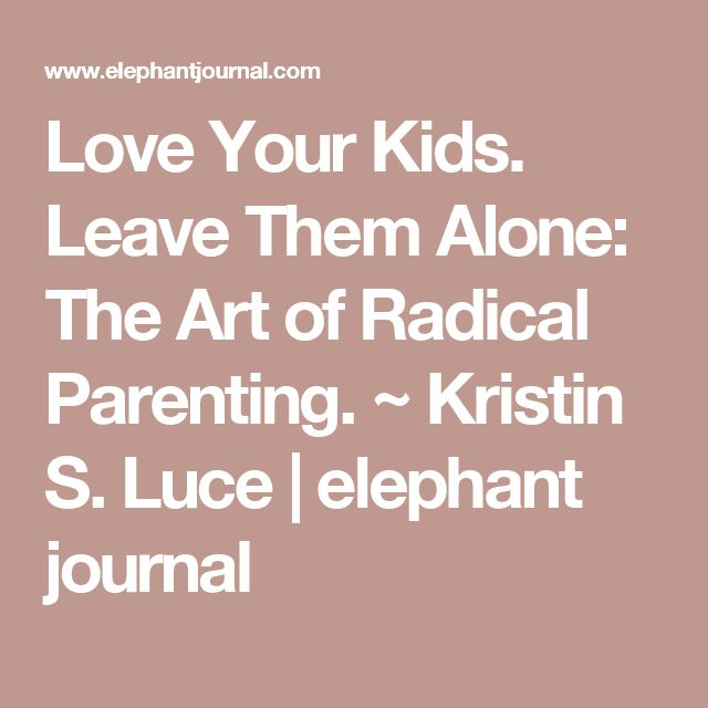 Love Your Kids. Leave Them Alone: The Art of Radical Parenting. ~ Kristin S. Luce | elephant journal