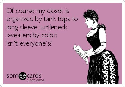 Of course my closet is organized by tank tops to long sleeve turtleneck sweaters by color. Isn't everyone's?