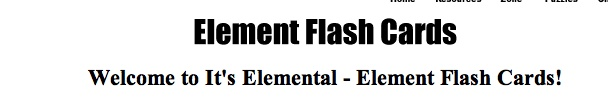 Element Flash Cards. Depending on the selections you make, you will have to supply the element's chemical name, chemical symbol or atomic number. Enter your answer into the text box and press the 'Check my answer' button. Remember, spelling counts! Would you like to practice only the first 36 elements? How about just the elements with 'strange' chemical symbols? If so, press the 'More options, please!' button and you will be able to select whichever elements you desire!