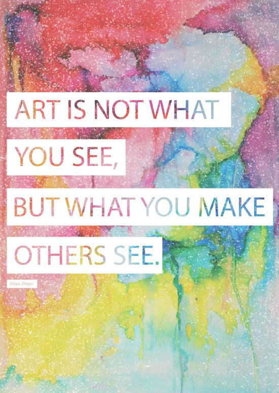 Art is not what you see, but what you make others see - Edgar Degas