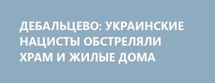 ДЕБАЛЬЦЕВО: УКРАИНСКИЕ НАЦИСТЫ ОБСТРЕЛЯЛИ ХРАМ И ЖИЛЫЕ ДОМА http://rusdozor.ru/2016/12/23/debalcevo-ukrainskie-nacisty-obstrelyali-xram-i-zhilye-doma/  Сегодня во второй половине дня украинские нацисты начали артиллерийский обстрел Дебальцево, в результате которого получили повреждения школа, детский сад, жилые дома и церковь. Также из-за повреждения подстанции было нарушено электроснабжение. Неонацисты начали обстрел Дебальцево в тот момент, когда жители с ...