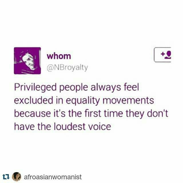Privileged people always feel excluded in equality movements because it's the…