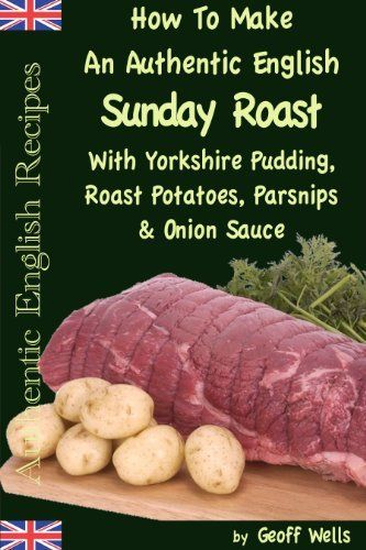 How To Make An Authentic English Sunday Roast With Yorkshire Pudding, Roast Potatoes, Parsnips & Onion Sauce (Authentic English Recipes) by Geoff Wells, http://www.amazon.com/dp/B0072NYOA0/ref=cm_sw_r_pi_dp_8X9crb0ERW46B