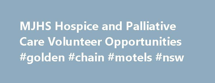 MJHS Hospice and Palliative Care Volunteer Opportunities #golden #chain #motels #nsw http://hotel.nef2.com/mjhs-hospice-and-palliative-care-volunteer-opportunities-golden-chain-motels-nsw/  #mjhs hospice # MJHS Hospice and Palliative Care MJHS Hospice and Palliative Care Mission Statement MJHS Hospice is committed to the highest standard of quality care and seeks to be the premier provider of health services ensuring access to health and support to the greater New York City area. Description…