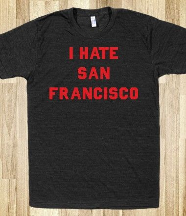 I Hate San Francisco!  Yes!!  LOL unless i get them as my fantasy defensive team...