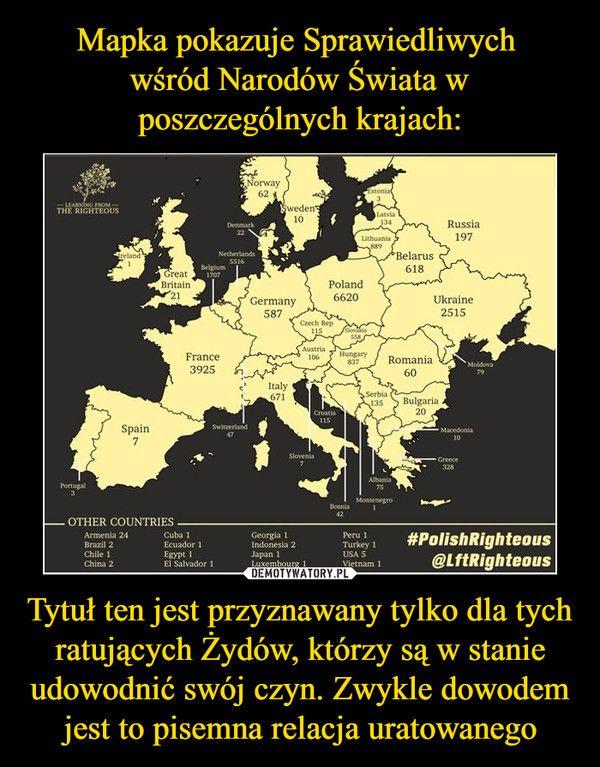 Tytuł ten jest przyznawany tylko dla tych ratujących Żydów, którzy są w stanie udowodnić swój czyn. Zwykle dowodem jest to pisemna relacja uratowanego –  Norway 62, Sweden 10, Estonia 3, Latvia, Lithuania 889, Belarus 618, Russia 197, Ukraine 2515, Poland 6620, Slovakia 558, Moldova 79, Czech Rep. 115, Germany 587, Denmark 22, Netherlands 5516, Austria 106, Hungary 837, Romania 60, Bulgaria 20, Macedonia 10, Greece 328, Serbia 135, Italy 671, Croatia 115, Albania 75, Montenegro 1…