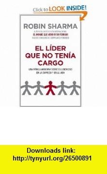 El lider que no tenia cargo / The Leader Who Had No Title Una fabula moderna sobre el liderazgo en la empresa y en la vida / A Modern Fable About Leadership in Business and a Life (Spanish Edition) (9788425344428) Robin Sharma, Sonia Tapia , ISBN-10: 8425344425  , ISBN-13: 978-8425344428 ,  , tutorials , pdf , ebook , torrent , downloads , rapidshare , filesonic , hotfile , megaupload , fileserve