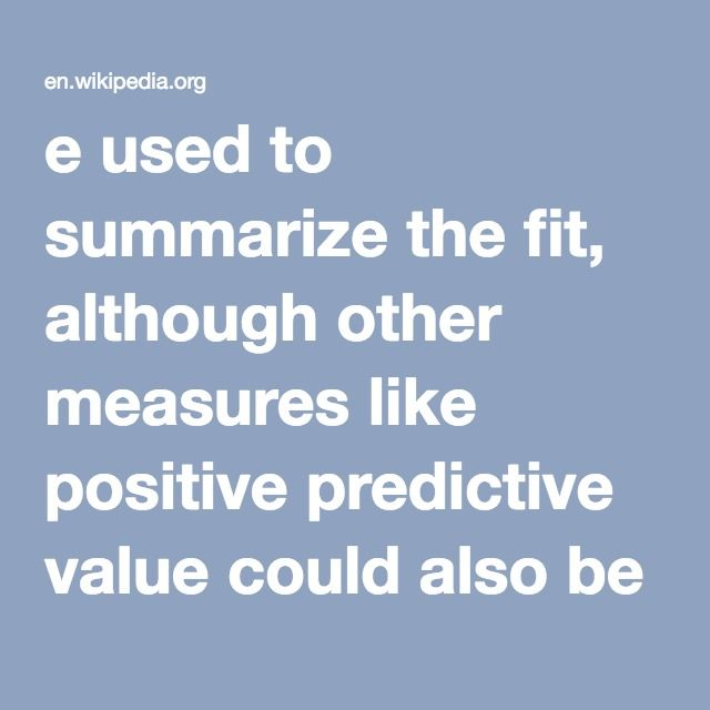 e used to summarize the fit, although other measures like positive predictive value could also be used. When the value being predicted is continuously distributed, the mean squared error, root mean squared error or median absolute deviation could be used to summarize the errors.