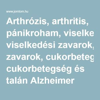 Arthrózis, arthritis, pánikroham, viselkedési zavarok, cukorbetegség és talán Alzheimer gyógyítása