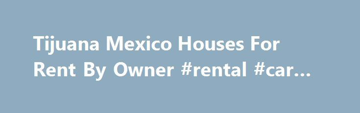 Tijuana Mexico Houses For Rent By Owner #rental #car #search http://rental.remmont.com/tijuana-mexico-houses-for-rent-by-owner-rental-car-search/  #renta de casas en tijuana # Tijuana Houses for Rent. Tijuana Vacation Rentals by Owner. Homes for Lease in Tijuana Mexico. FRBO Rental Homes Tijuana Mexico Vacation Rentals Tijuana Rental Homes Tijuana on For Rent By Owner For Rent By Owner Tijuana – FRBO – specializes in rental homes, homes for rent. vacation rentals and...