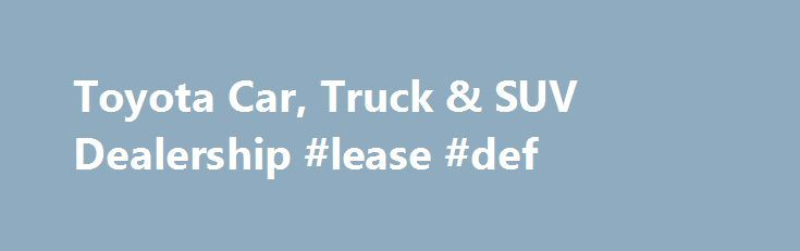 Toyota Car, Truck & SUV Dealership #lease #def http://lease.remmont.com/toyota-car-truck-suv-dealership-lease-def/  New Used Toyota Dealership in Watertown Hi there from all of us here at Waite Toyota! We know that when you're looking to change your vehicle or have important work done on your current one, you don't just want a dealership, you want the right dealership. Well, in Watertown, Ft. Drum, and Black River, NY, […]