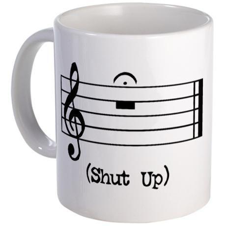 Shut Up (in musical notation) Mug. :)