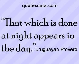 That which is done at night appears in the day. - Popular Uruguayan Proverbs