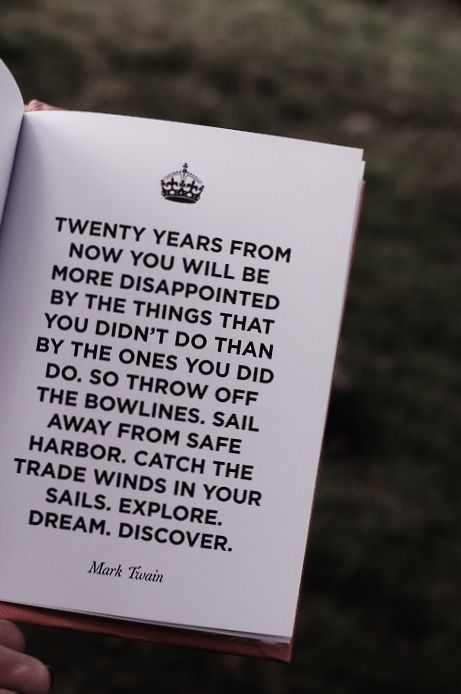 Twenty years form now you will be more disappointed by the things that you didn't do than by the ones you did do. So throw off the bowlines, sail away from safe harbor, catch the trade winds in your sails, explore, dream, discover. Mark Twain.