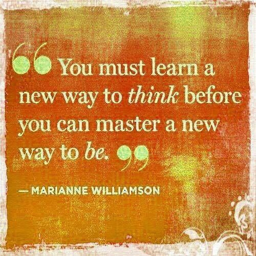 """You must learn a new way to THINK before you can master a new way to BE."" ---Marianne Williamson"