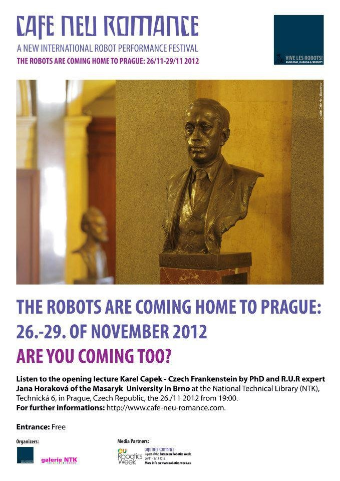 """The Robots are coming home to Prague 26. - 29. of November 2012. Are you coming too?  Meet Jana Horaková of Masaryk University in Brno hold the opening lecture """"Karel Capek – Czech Frankenstein"""" on Karel Capek and Rossum's Universal Robots (R.U.R) during the """"Czech robot evening"""" at the Cafe Neu Romance festival.  For further informations on the first editon of the new international robot performance festival in Prague, Czech Republic, please visit our web-site: http://cafe-neu-romance.com/"""