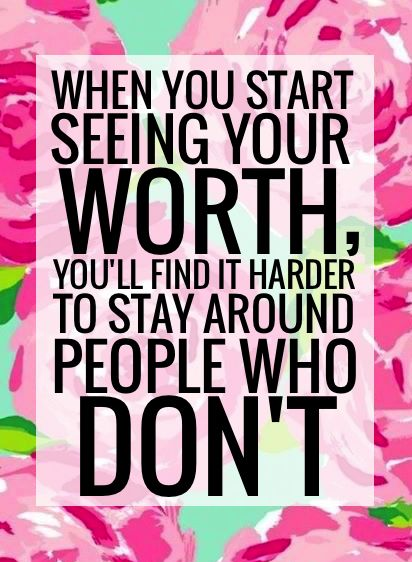 """""""When you start seeing your worth, you'll find it harder to stay around people who don't"""""""