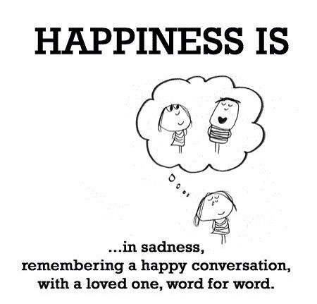 Happiness is in sadness, remembering a happy conversation, with a loved one, word for word.