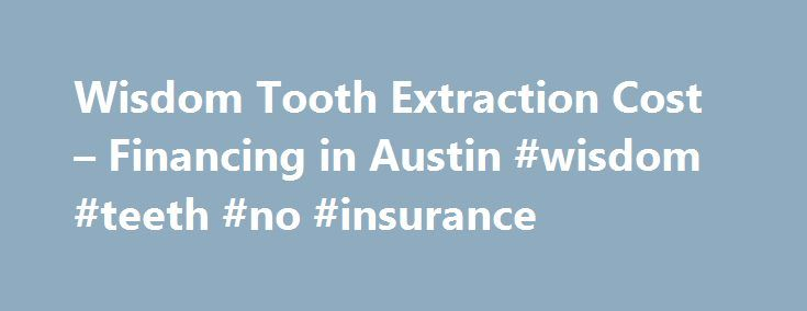 Wisdom Tooth Extraction Cost – Financing in Austin #wisdom #teeth #no #insurance http://dallas.remmont.com/wisdom-tooth-extraction-cost-financing-in-austin-wisdom-teeth-no-insurance/  # Wisdom Tooth Extraction Cost Financing   Austin, TX   Goehring Dental Goehring Dental, located in Austin, TX, is home to wisdom tooth dentist Dr. Dennis Goehring. Our dedicated and highly qualified dental staff has proudly served the wisdom tooth needs of our patients. Goehring Dental consistently delivers…
