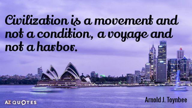 Arnold J. Toynbee quote: Civilization is a movement and not a condition, a voyage and not...