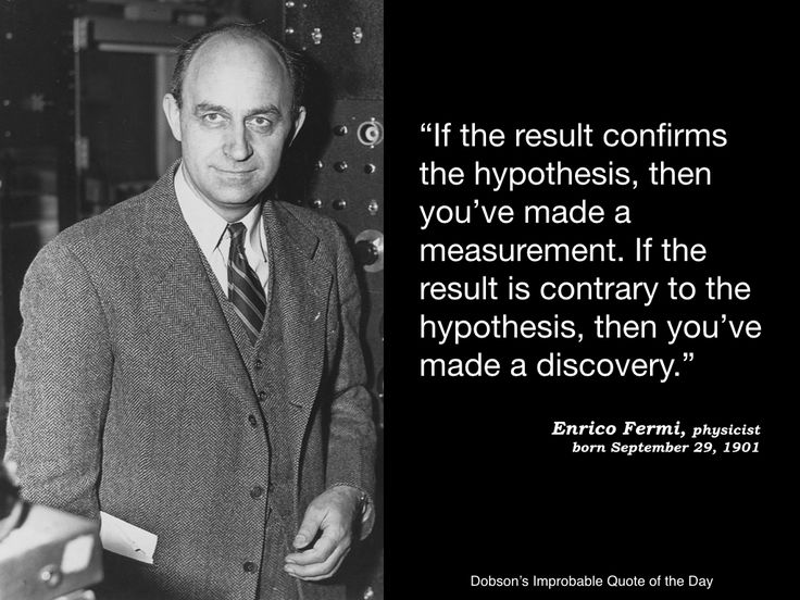 """""""If the result confirms the hypothesis, then you've made a measurement. If the result is contrary to the hypothesis, then you've made a discovery."""" Enrico Fermi, physicist, born September 29, 1901."""
