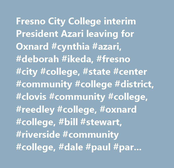 Fresno City College interim President Azari leaving for Oxnard #cynthia #azari, #deborah #ikeda, #fresno #city #college, #state #center #community #college #district, #clovis #community #college, #reedley #college, #oxnard #college, #bill #stewart, #riverside #community #college, #dale #paul #parnell #jr., #norco #college, #deborah #blue, #junior #college, #community #college, #search #for #college #presidents…