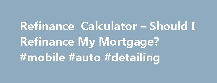 Refinance Calculator – Should I Refinance My Mortgage? #mobile #auto #detailing http://england.remmont.com/refinance-calculator-should-i-refinance-my-mortgage-mobile-auto-detailing/  #refinance auto loan calculator # Refinance calculator Use this calculator to help determine whether you should refinance your mortgage. Estimate the amount of money a refinancing could save you by comparing the details of your current home loan with new rates, terms, and other factors. More. More Calculators…