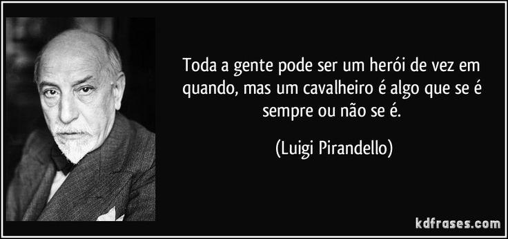 Toda a gente pode ser um herói de vez em quando, mas um cavalheiro é algo que se é sempre ou não se é. (Luigi Pirandello)