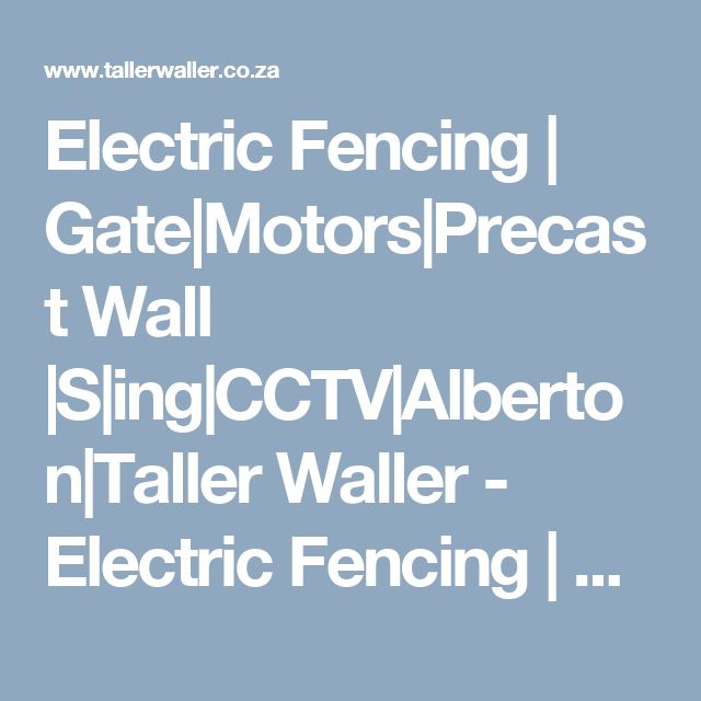 Electric Fencing   Gate Motors Precast  Wall  S ing CCTV Alberton Taller Waller - Electric Fencing   Gate Motors Precast  Wall  S ing CCTV Alberton Taller Waller-Security Specialist. 0826882365 (http://www.tallerwaller.co.za/ ) is the first line of defence in the protection of your home or business. It not only acts as a deterrent, but also provides an early warning system to alert you against intruders.