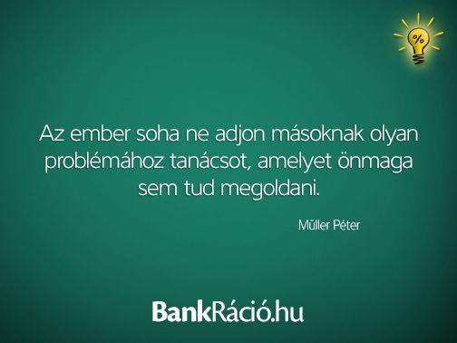 Az ember soha ne adjon másoknak olyan problémához tanácsot, amelyet önmaga sem tud megoldani. - Müller Péter, www.bankracio.hu idézet