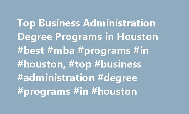 Top Business Administration Degree Programs in Houston #best #mba #programs #in #houston, #top #business #administration #degree #programs #in #houston http://japan.nef2.com/top-business-administration-degree-programs-in-houston-best-mba-programs-in-houston-top-business-administration-degree-programs-in-houston/  # Top Business Administration Degree Programs in Houston School and Ranking Information Most of the schools providing business administration degree programs in Houston are 4-year…