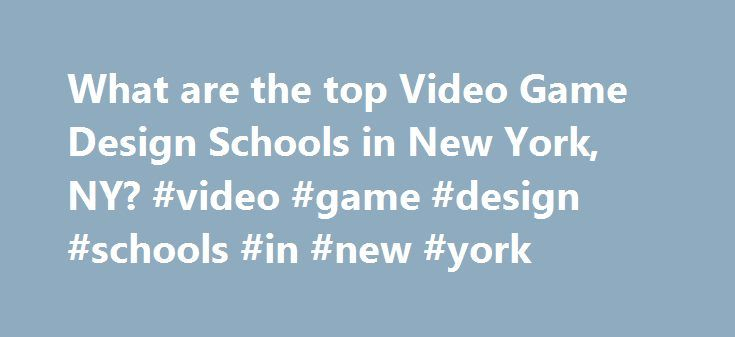 What are the top Video Game Design Schools in New York, NY? #video #game #design #schools #in #new #york http://minnesota.remmont.com/what-are-the-top-video-game-design-schools-in-new-york-ny-video-game-design-schools-in-new-york/  # Video Game Design Schools in New York, NY New York has a general population of 8,008,278 and an overall student population of 272,274. Approximately 10,413 of New York's students are enrolled in schools that offer video game design programs. The largest video…
