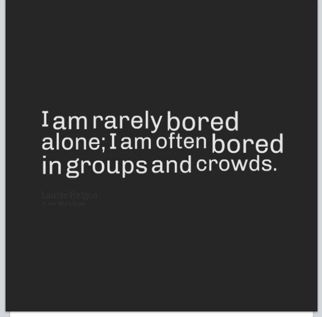 """Introvert :) Laurie Helgoe quote: """"I am rarely bored alone; I am often bored in groups and crowds."""""""