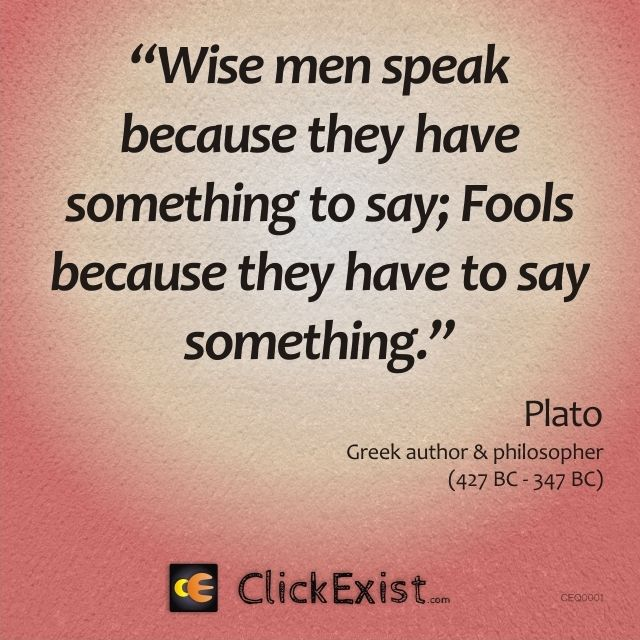 Wise men speak because they have something to say; fools because they have to say something - Plato #quote