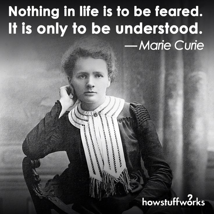 nothing in life is to be feared it is only to be understood Nothing in life is to be feared, it is only to be understood now is the time to understand more, so that we may fear less.