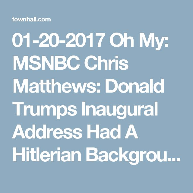 01-20-2017  Oh My: MSNBC Chris Matthews: Donald Trumps Inaugural Address Had A Hitlerian Background - Matt Vespa
