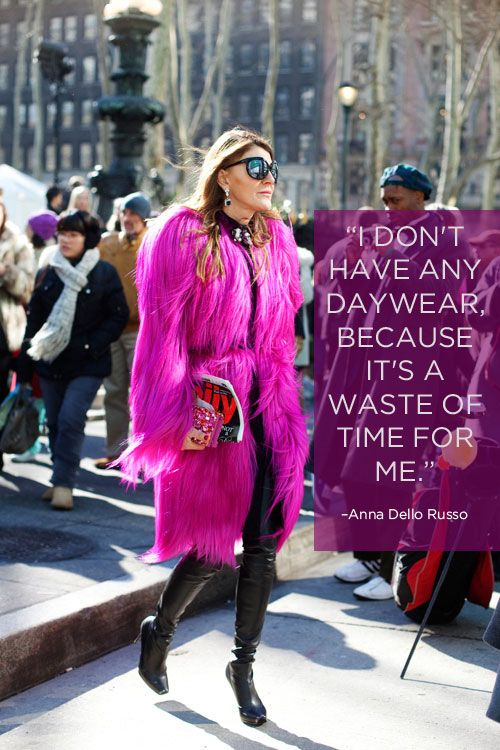 Anna Dello Russo- I love this quote and I wish I could live it but alas do not have the $!