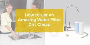 How to Get an Amazing Water Filter Dirt Cheap