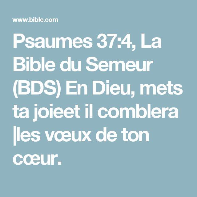 Psaumes 37:4, La Bible du Semeur (BDS) En Dieu, mets ta joieet il comblera  les vœux de ton cœur.