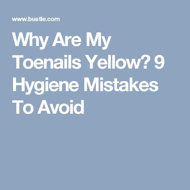 Why Are My Toenails Yellow? 9 Hygiene Mistakes To Avoid