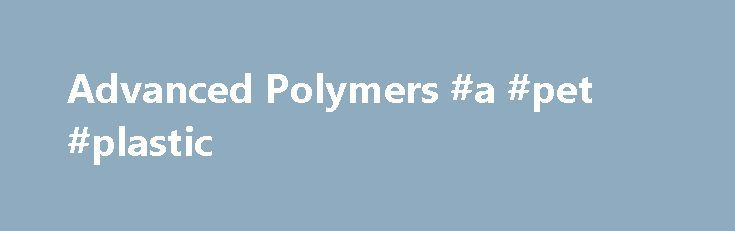 Advanced Polymers #a #pet #plastic http://pet.remmont.com/advanced-polymers-a-pet-plastic/  Welcome to Advanced Polymers Advanced Polymers has been a successful Polymer distribution business since its inception in 1992, focused on supplying leading brands of Polymers to the South African market. As the leading supplier of Engineering Polymers Advanced Polymers supplies a comprehensive range of products from quality agencies – PMMA standard and impact modified (Altuglas), Fluoropolymers (Du…