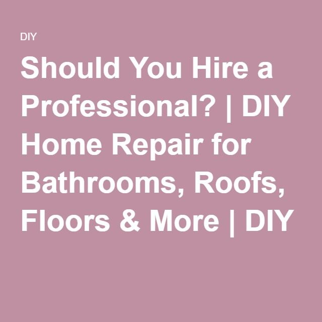Should You Hire a Professional? | DIY Home Repair for Bathrooms, Roofs, Floors & More | DIY