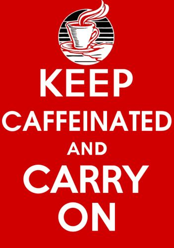 Keep Caffeinated and Carry On.......