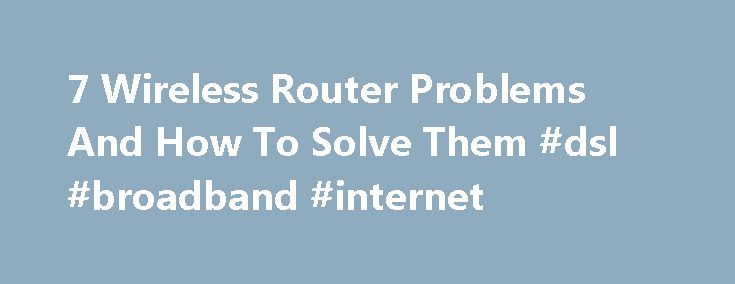 7 Wireless Router Problems And How To Solve Them #dsl #broadband #internet http://broadband.remmont.com/7-wireless-router-problems-and-how-to-solve-them-dsl-broadband-internet/  #broadband problems # 7 Wireless Router Problems And How To Solve Them A good router gone bad isn't always a bad router. Most times it's just a good router looking for a little love and attention. We've all had it happen: You're sitting there connected to your network, browsing the Internet, or trying to get some…