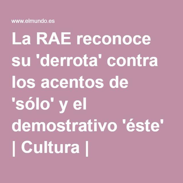 La RAE reconoce su 'derrota' contra los acentos de 'sólo' y el demostrativo 'éste' | Cultura | elmundo.es