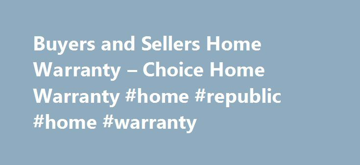 Buyers and Sellers Home Warranty – Choice Home Warranty #home #republic #home #warranty http://uk.nef2.com/buyers-and-sellers-home-warranty-choice-home-warranty-home-republic-home-warranty/  # Buyers and Sellers Home Warranties for Buyers and Sellers Home warranties are always a valuable investment, but they are especially smart during the purchase or sale of a home. A home warranty can protect buyers and sellers alike from surprises and unexpected costs, and even give homes an edge during…